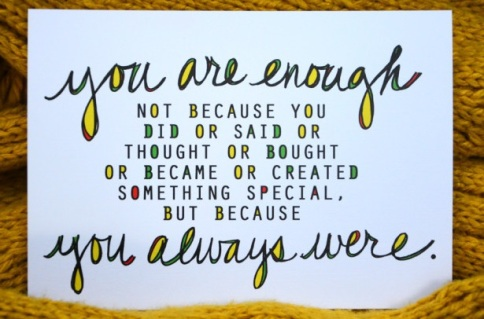 "[image description: a white piece of paper with two different kinds of texts on it. One is a lowercase handwritten cursive and that comprises the top and bottom lines: ""you are enough"" and ""you always were."" In the middle of these sayings are black capital letters with yellow, green, and pink dots in them. This font is smaller than the handwritten cursive and it says: ""not because you did or said or thought or bought or became or created something special, but because"". Looking from the whole, this says: ""you are enough not because you did or said or thought or bought or became or created something special, but because you always were.""]"
